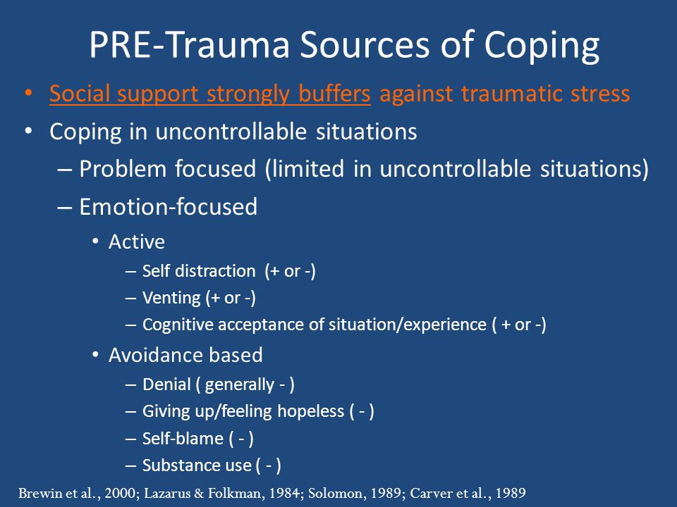 PRE-Trauma Sources of Coping Social support strongly buffers against traumatic stress Coping in uncontrollable situations – Problem focused (limited in uncontrollable situations) – Emotion-focused Active – Self distraction (+ or -) – Venting (+ or -) – Cognitive acceptance of situation/experience ( + or -) Avoidance based – Denial ( generally - ) – Giving up/feeling hopeless ( - ) – Self-blame ( - ) – Substance use ( - ) Brewin et al., 2000; Lazarus & Folkman, 1984; Solomon, 1989; Carver et al., 1989
