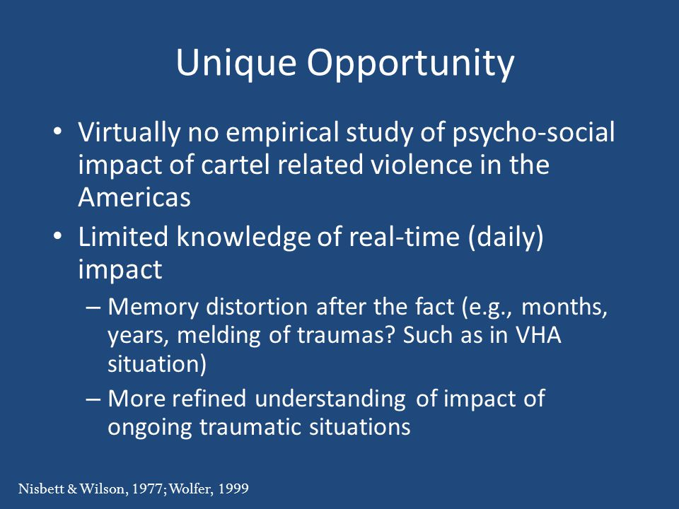 Unique Opportunity Virtually no empirical study of psycho-social impact of cartel related violence in the Americas Limited knowledge of real-time (daily) impact – Memory distortion after the fact (e.g., months, years, melding of traumas.