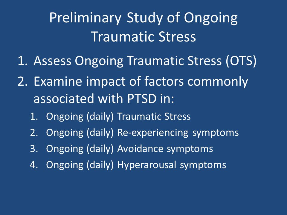Preliminary Study of Ongoing Traumatic Stress 1.Assess Ongoing Traumatic Stress (OTS) 2.Examine impact of factors commonly associated with PTSD in: 1.Ongoing (daily) Traumatic Stress 2.Ongoing (daily) Re-experiencing symptoms 3.Ongoing (daily) Avoidance symptoms 4.Ongoing (daily) Hyperarousal symptoms