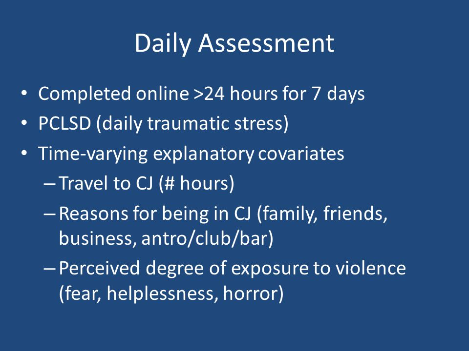 Daily Assessment Completed online >24 hours for 7 days PCLSD (daily traumatic stress) Time-varying explanatory covariates – Travel to CJ (# hours) – R