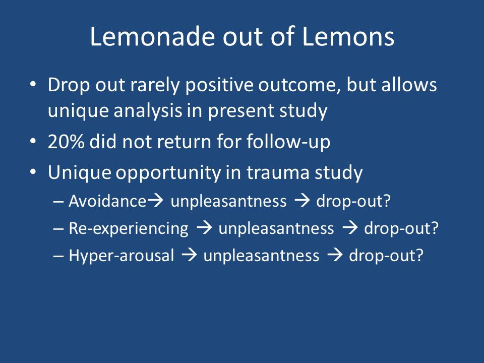 Lemonade out of Lemons Drop out rarely positive outcome, but allows unique analysis in present study 20% did not return for follow-up Unique opportunity in trauma study – Avoidance unpleasantness drop-out.