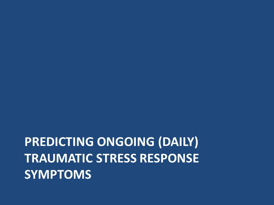 PREDICTING ONGOING (DAILY) TRAUMATIC STRESS RESPONSE SYMPTOMS