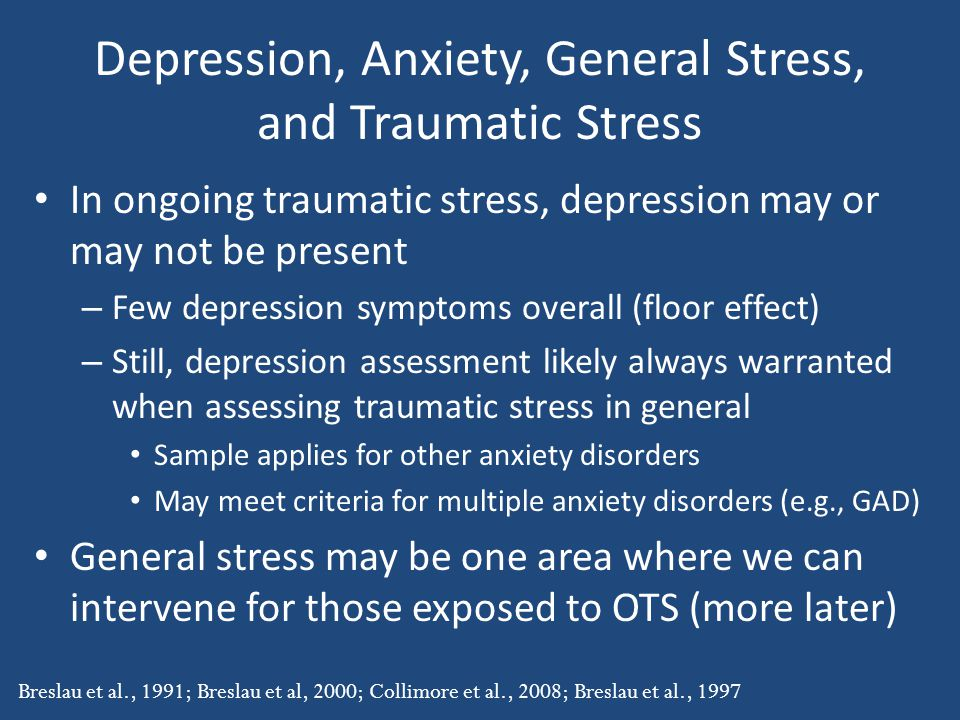 Depression, Anxiety, General Stress, and Traumatic Stress In ongoing traumatic stress, depression may or may not be present – Few depression symptoms