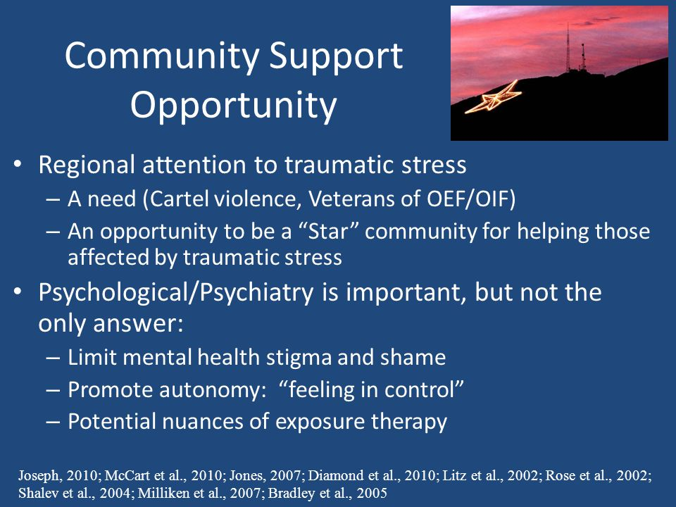 Community Support Opportunity Regional attention to traumatic stress – A need (Cartel violence, Veterans of OEF/OIF) – An opportunity to be a Star community for helping those affected by traumatic stress Psychological/Psychiatry is important, but not the only answer: – Limit mental health stigma and shame – Promote autonomy: feeling in control – Potential nuances of exposure therapy Joseph, 2010; McCart et al., 2010; Jones, 2007; Diamond et al., 2010; Litz et al., 2002; Rose et al., 2002; Shalev et al., 2004; Milliken et al., 2007; Bradley et al., 2005