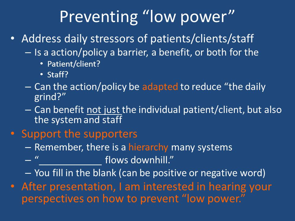 Preventing low power Address daily stressors of patients/clients/staff – Is a action/policy a barrier, a benefit, or both for the Patient/client.