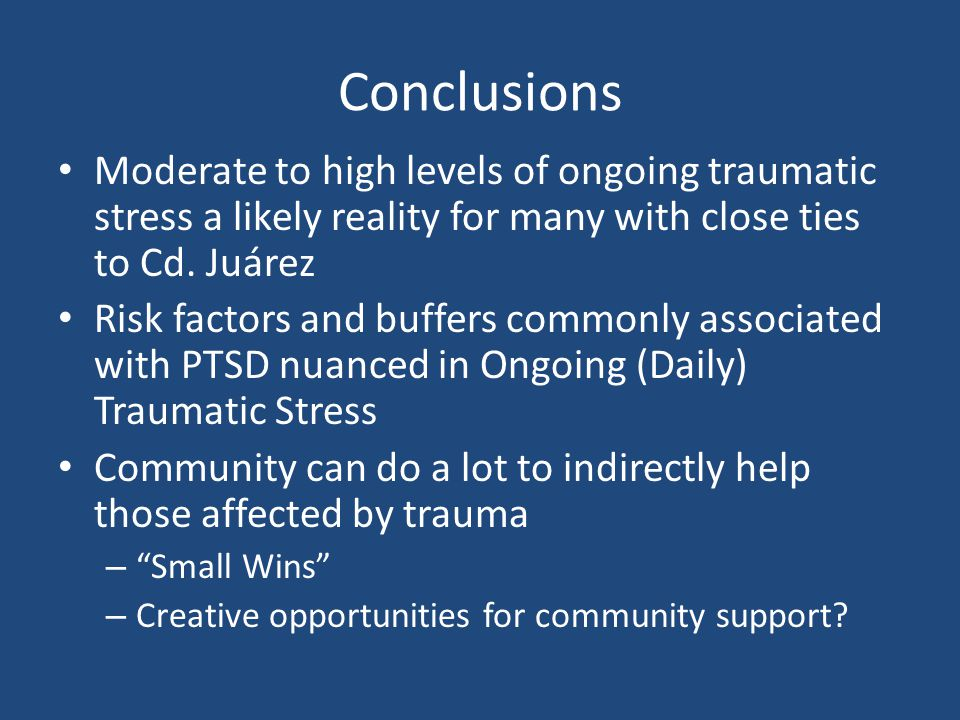Conclusions Moderate to high levels of ongoing traumatic stress a likely reality for many with close ties to Cd. Juárez Risk factors and buffers commo