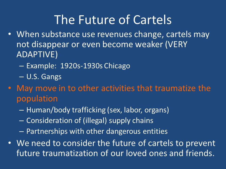 The Future of Cartels When substance use revenues change, cartels may not disappear or even become weaker (VERY ADAPTIVE) – Example: 1920s-1930s Chica