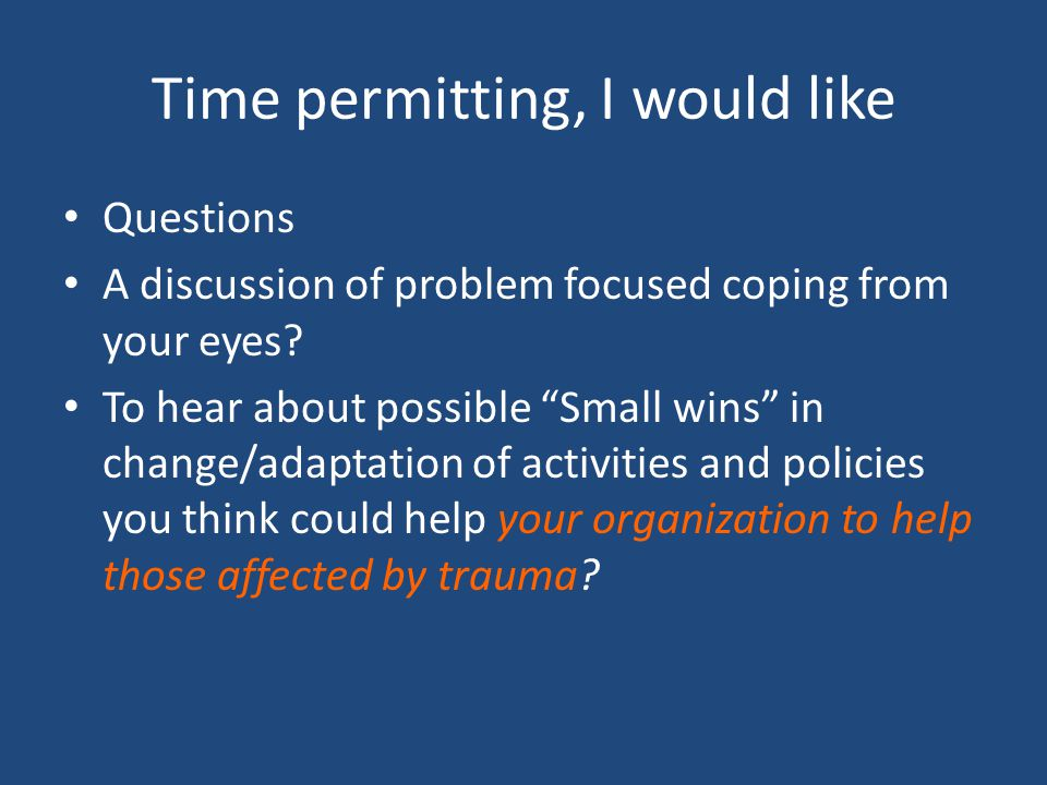 Time permitting, I would like Questions A discussion of problem focused coping from your eyes? To hear about possible Small wins in change/adaptation