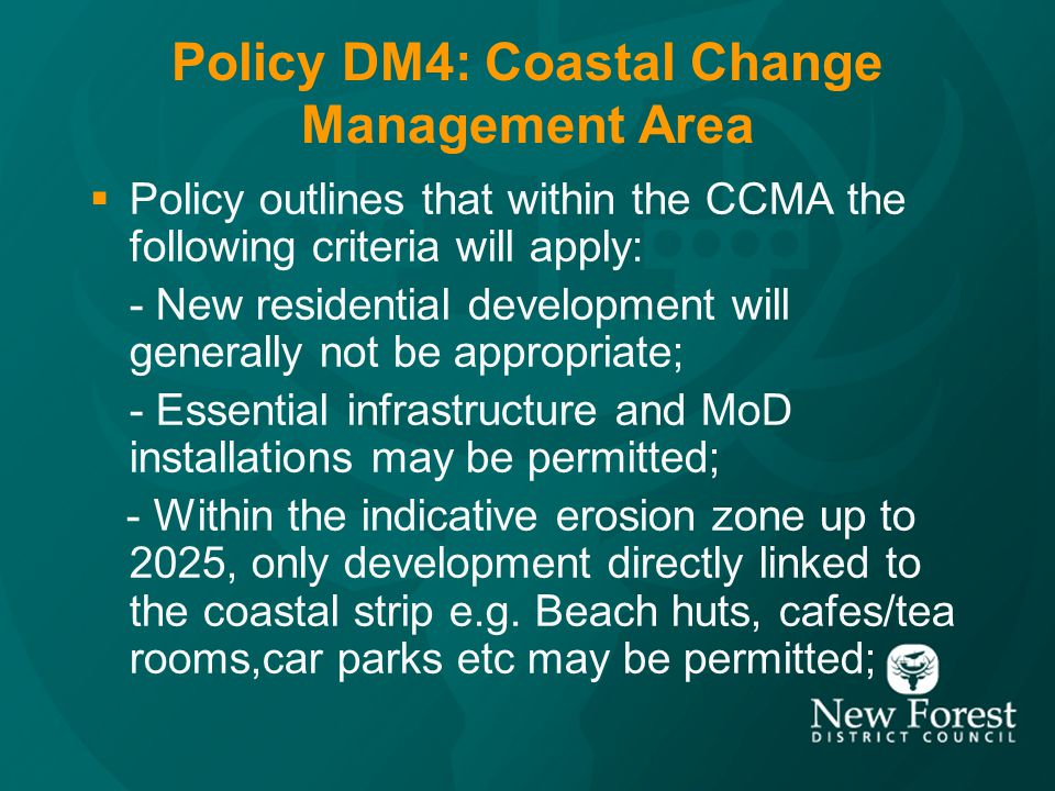 Policy DM4: Coastal Change Management Area (continued) Within the indicative erosion zones from 2025 to 2055, and 2055 to 2105 the following additional uses may be permitted; - hotels, shops, office or leisure activities requiring a coastal location; - key community infrastructure; - sub-divisions of properties, including residential sub-divisions; - limited residential extensions.