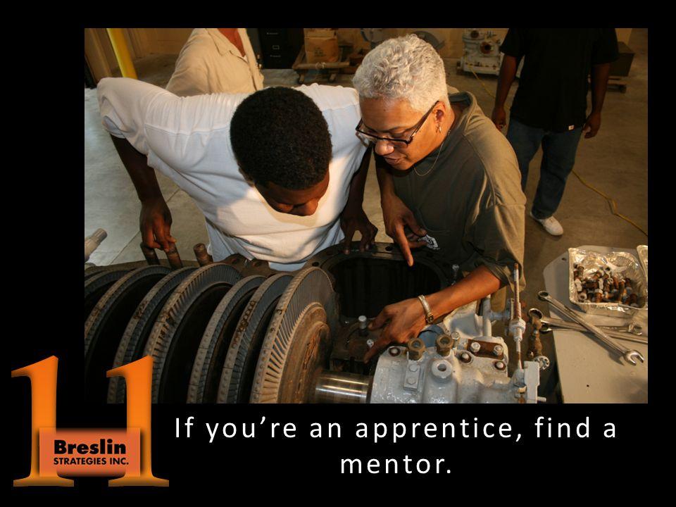 Mentor an apprentice.