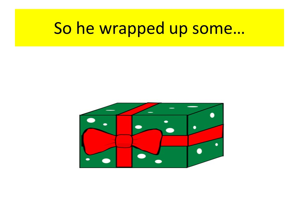 So he wrapped up some…