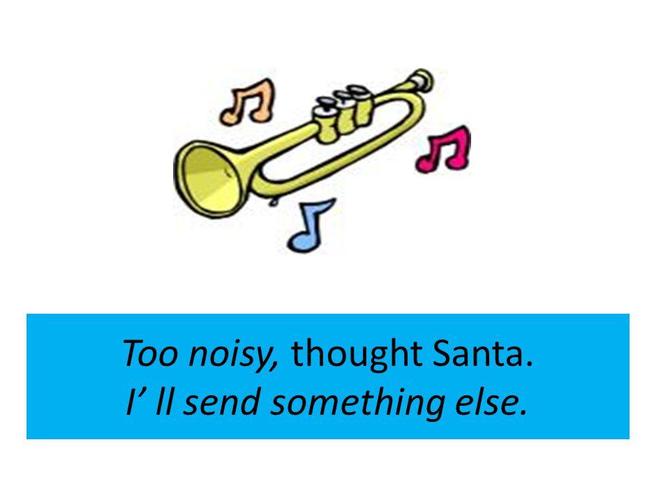 Too noisy, thought Santa. I ll send something else.