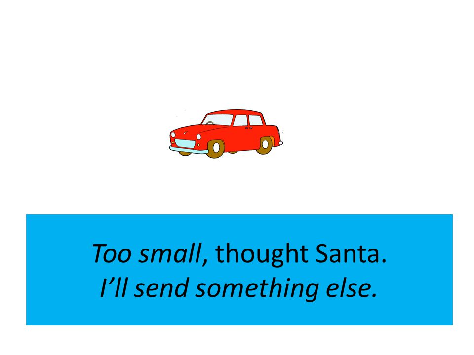 Too small, thought Santa. Ill send something else.