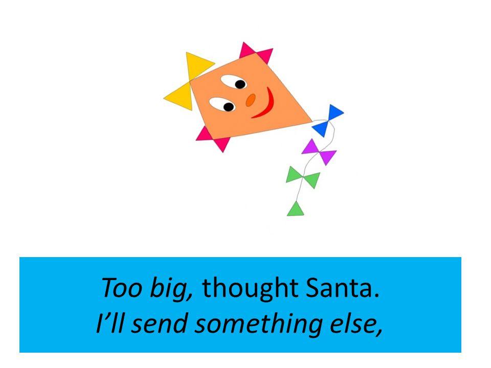 Too big, thought Santa. Ill send something else,