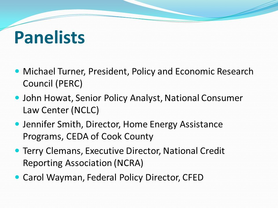 Panelists Michael Turner, President, Policy and Economic Research Council (PERC) John Howat, Senior Policy Analyst, National Consumer Law Center (NCLC