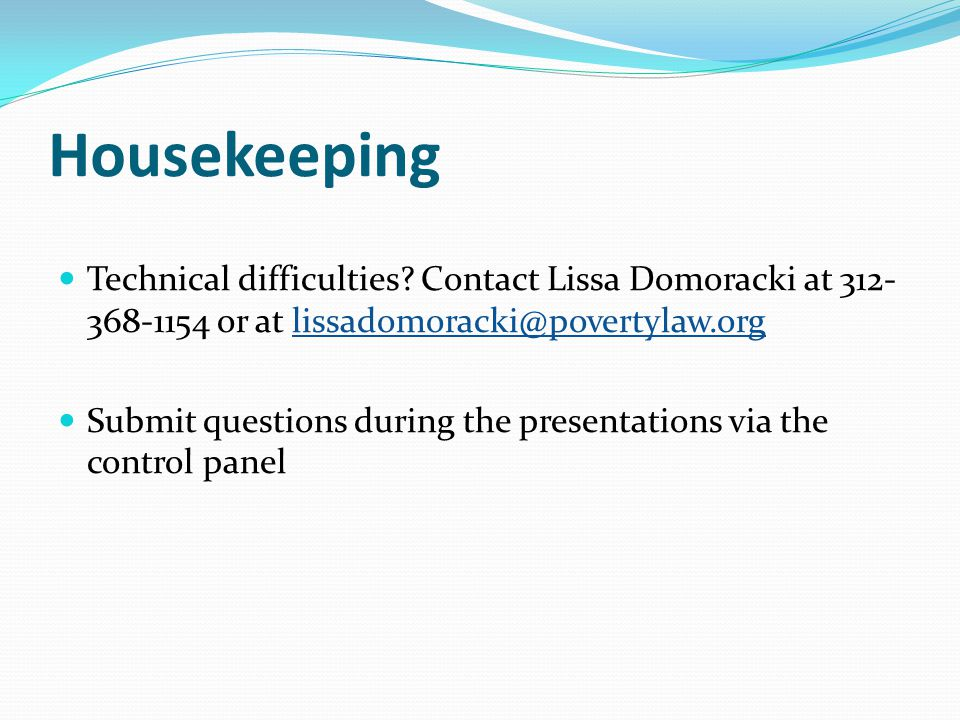 Housekeeping Technical difficulties? Contact Lissa Domoracki at 312- 368-1154 or at lissadomoracki@povertylaw.orglissadomoracki@povertylaw.org Submit