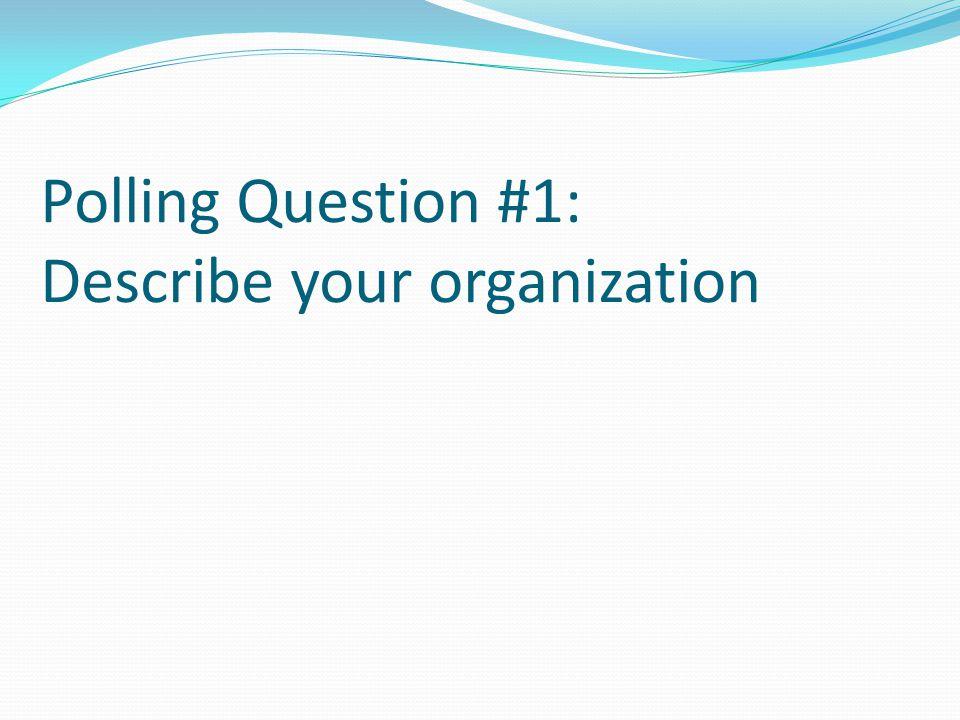 Polling Question #1: Describe your organization