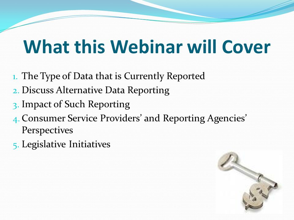 What this Webinar will Cover 1. The Type of Data that is Currently Reported 2. Discuss Alternative Data Reporting 3. Impact of Such Reporting 4. Consu