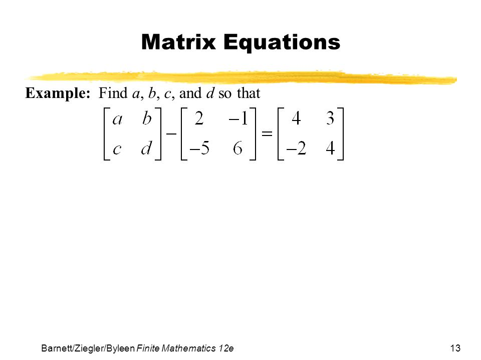 13 Barnett/Ziegler/Byleen Finite Mathematics 12e Matrix Equations Example: Find a, b, c, and d so that