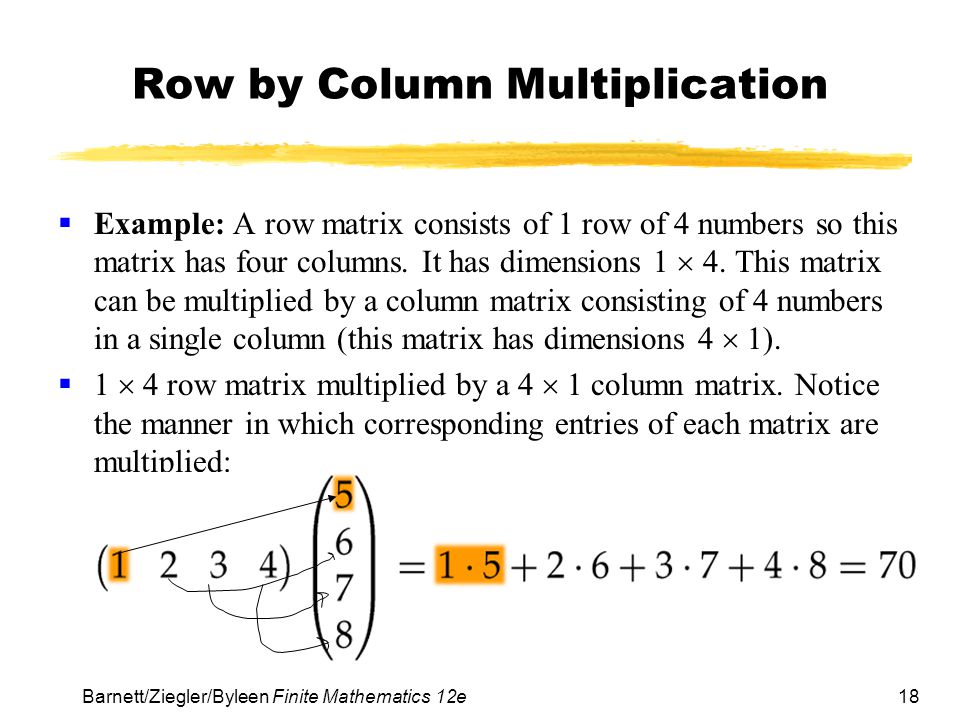18 Barnett/Ziegler/Byleen Finite Mathematics 12e Row by Column Multiplication Example: A row matrix consists of 1 row of 4 numbers so this matrix has