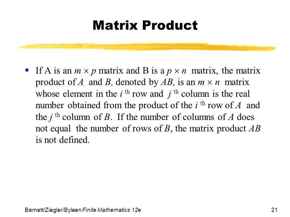 22 Barnett/Ziegler/Byleen Finite Mathematics 12e Multiplying a 2 4 matrix by a 4 3 matrix to obtain a 2 3 The following is an illustration of the product of a 2 4 matrix with a 4 3.