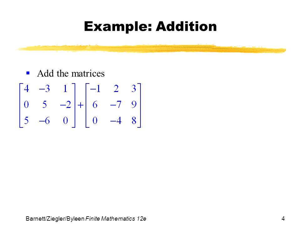5 Barnett/Ziegler/Byleen Finite Mathematics 12e Example: Addition Solution Add the matrices Solution: First note that each matrix has dimensions of 3x3, so we are able to perform the addition.