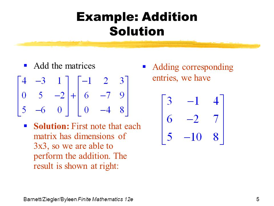 5 Barnett/Ziegler/Byleen Finite Mathematics 12e Example: Addition Solution Add the matrices Solution: First note that each matrix has dimensions of 3x
