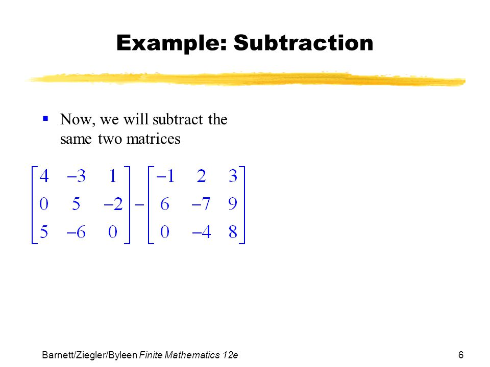 6 Barnett/Ziegler/Byleen Finite Mathematics 12e Example: Subtraction Now, we will subtract the same two matrices