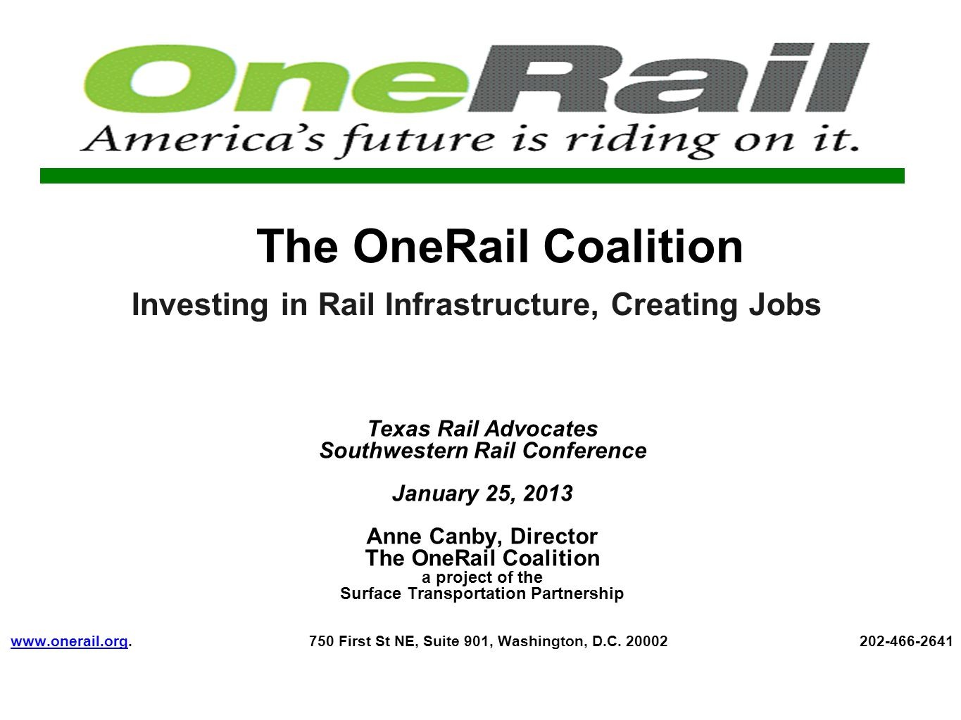 The OneRail Coalition Investing in Rail Infrastructure, Creating Jobs Texas Rail Advocates Southwestern Rail Conference January 25, 2013 Anne Canby, Director The OneRail Coalition a project of the Surface Transportation Partnership www.onerail.org.