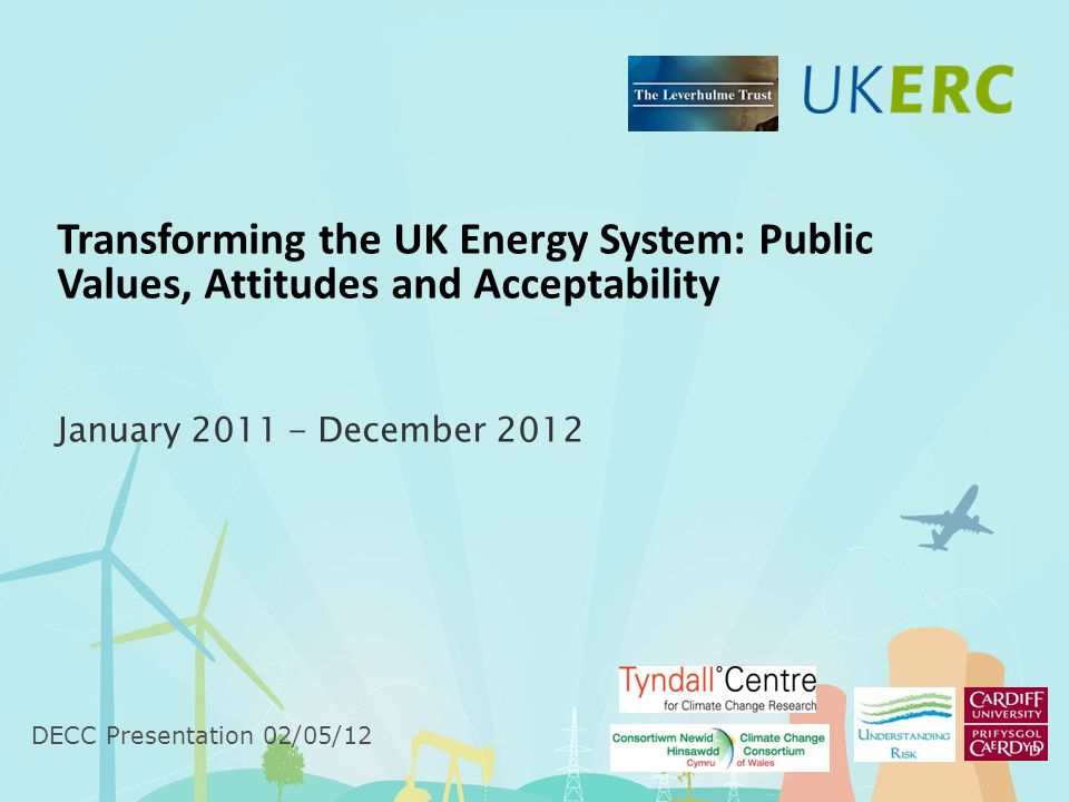 Transforming the UK Energy System: Public Values, Attitudes and Acceptability January December 2012 DECC Presentation 02/05/12