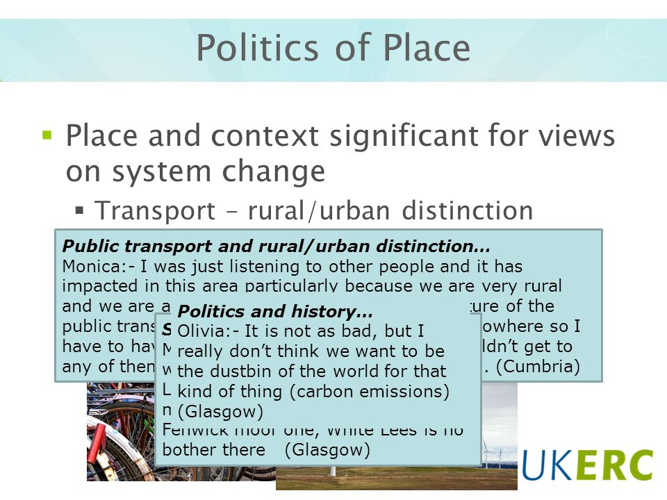 Politics of Place Place and context significant for views on system change Transport – rural/urban distinction Siting of energy infrastructure (e.g.