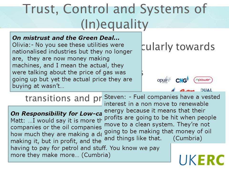 Trust, Control and Systems of (In)equality Distrust prevalent (particularly towards energy companies) Approaches to transitions Responsibility, Paying for transitions and profit-making On Responsibility for Low-carbon Transitions… Matt: …I would say it is more the electricity companies or the oil companies.