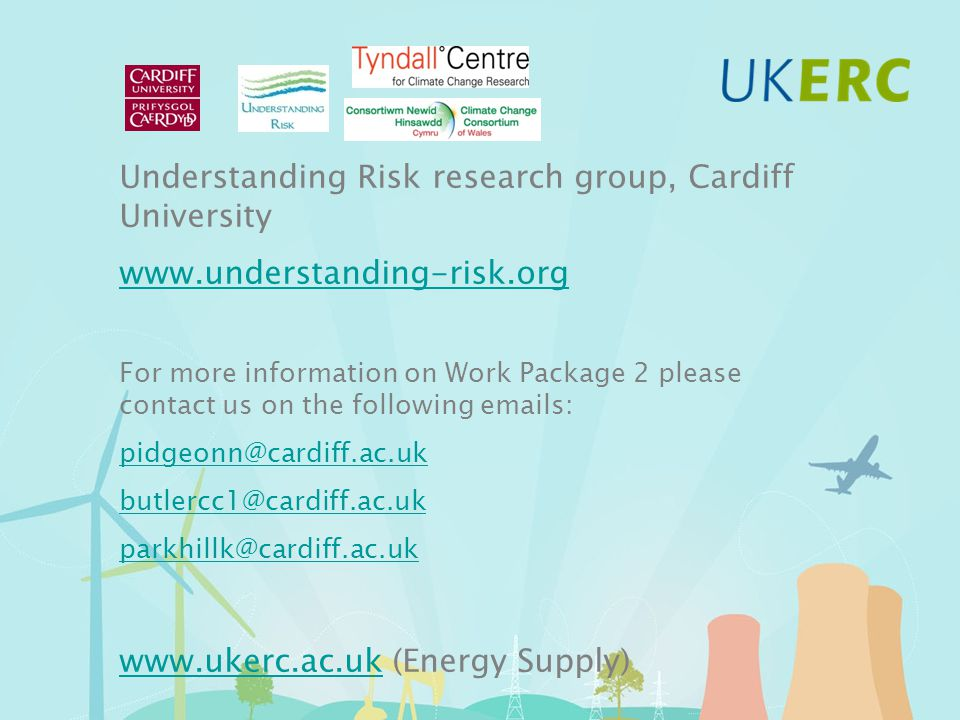 Understanding Risk research group, Cardiff University www.understanding-risk.org For more information on Work Package 2 please contact us on the following emails: pidgeonn@cardiff.ac.uk butlercc1@cardiff.ac.uk parkhillk@cardiff.ac.uk www.ukerc.ac.ukwww.ukerc.ac.uk (Energy Supply)