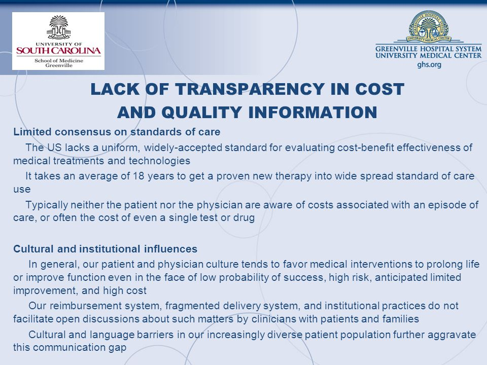 LACK OF TRANSPARENCY IN COST AND QUALITY INFORMATION Limited consensus on standards of care The US lacks a uniform, widely-accepted standard for evaluating cost-benefit effectiveness of medical treatments and technologies It takes an average of 18 years to get a proven new therapy into wide spread standard of care use Typically neither the patient nor the physician are aware of costs associated with an episode of care, or often the cost of even a single test or drug Cultural and institutional influences In general, our patient and physician culture tends to favor medical interventions to prolong life or improve function even in the face of low probability of success, high risk, anticipated limited improvement, and high cost Our reimbursement system, fragmented delivery system, and institutional practices do not facilitate open discussions about such matters by clinicians with patients and families Cultural and language barriers in our increasingly diverse patient population further aggravate this communication gap
