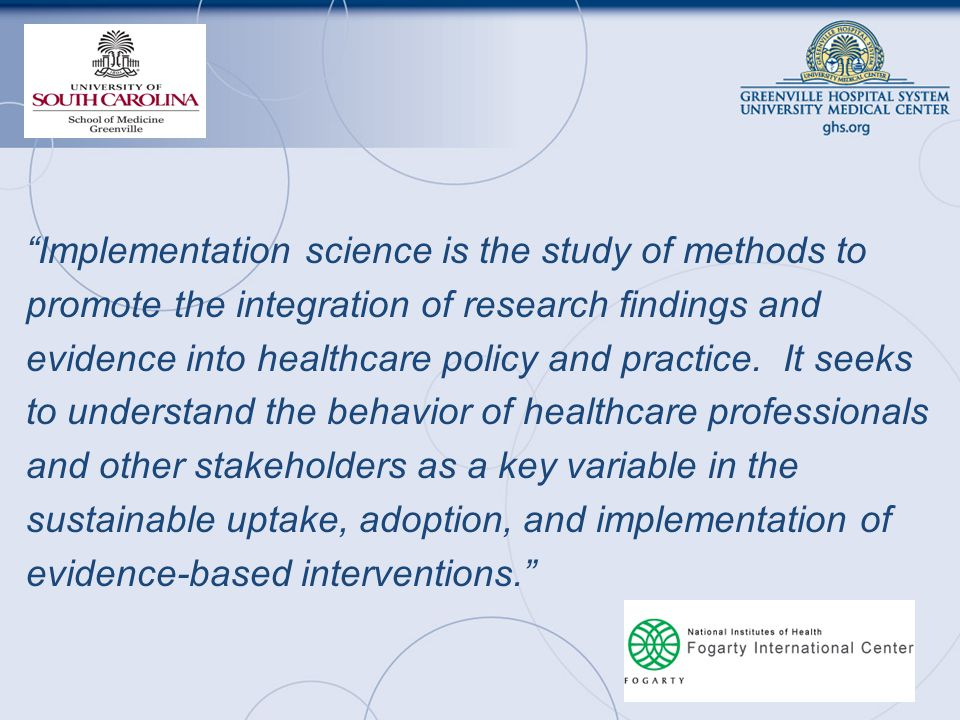 Implementation science is the study of methods to promote the integration of research findings and evidence into healthcare policy and practice.