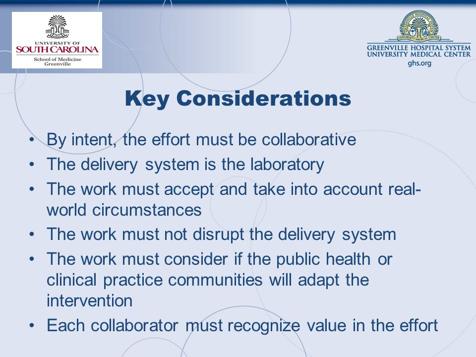 Key Considerations By intent, the effort must be collaborative The delivery system is the laboratory The work must accept and take into account real- world circumstances The work must not disrupt the delivery system The work must consider if the public health or clinical practice communities will adapt the intervention Each collaborator must recognize value in the effort