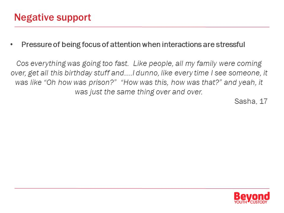Negative support Pressure of being focus of attention when interactions are stressful Cos everything was going too fast.