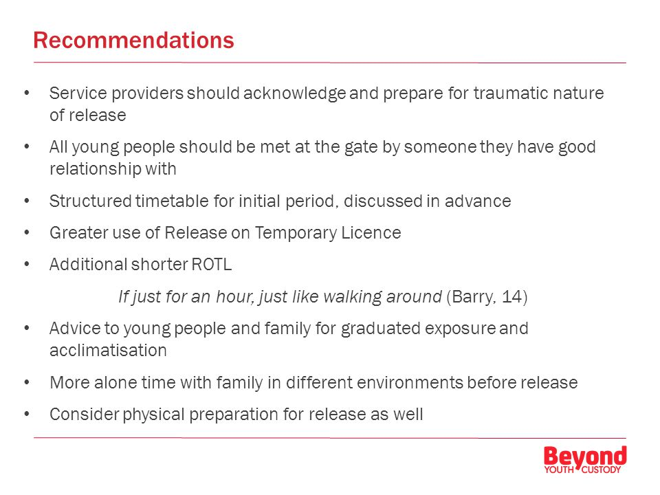 Recommendations Service providers should acknowledge and prepare for traumatic nature of release All young people should be met at the gate by someone they have good relationship with Structured timetable for initial period, discussed in advance Greater use of Release on Temporary Licence Additional shorter ROTL If just for an hour, just like walking around (Barry, 14) Advice to young people and family for graduated exposure and acclimatisation More alone time with family in different environments before release Consider physical preparation for release as well