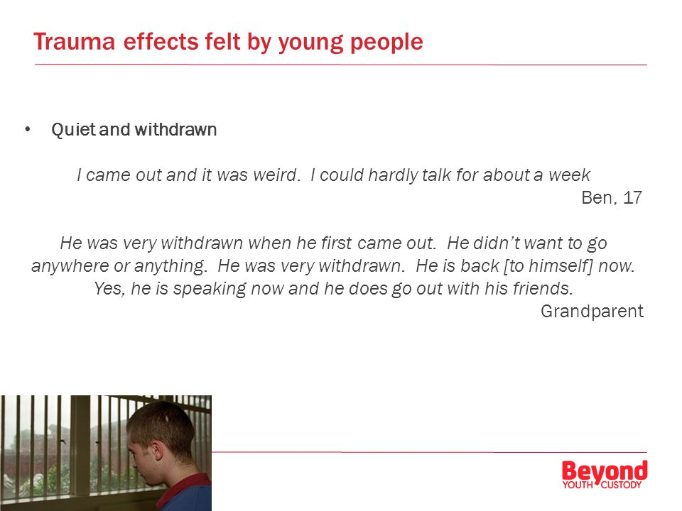 Trauma effects felt by young people Quiet and withdrawn I came out and it was weird.