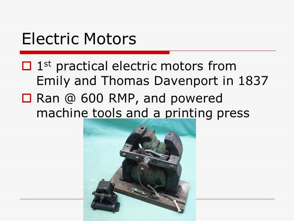 Electric Motors 1 st practical electric motors from Emily and Thomas Davenport in 1837 Ran @ 600 RMP, and powered machine tools and a printing press