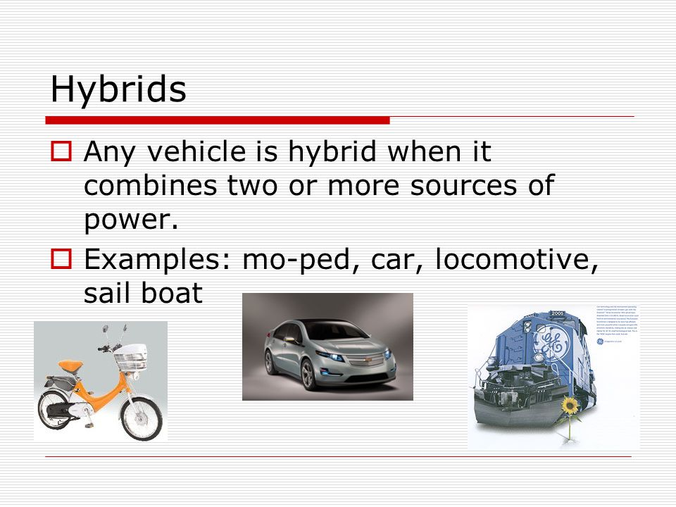 Hybrids Any vehicle is hybrid when it combines two or more sources of power.