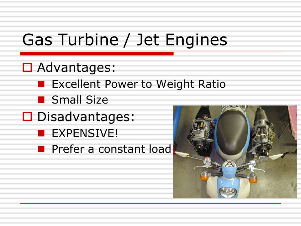 Gas Turbine / Jet Engines Advantages: Excellent Power to Weight Ratio Small Size Disadvantages: EXPENSIVE.