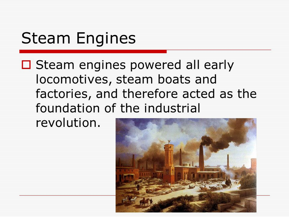 Steam Engines Steam engines powered all early locomotives, steam boats and factories, and therefore acted as the foundation of the industrial revolution.
