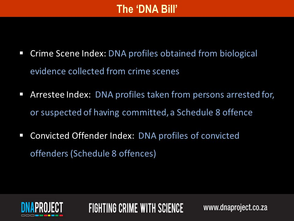 The DNA Bill Crime Scene Index: DNA profiles obtained from biological evidence collected from crime scenes Arrestee Index: DNA profiles taken from persons arrested for, or suspected of having committed, a Schedule 8 offence Convicted Offender Index: DNA profiles of convicted offenders (Schedule 8 offences)