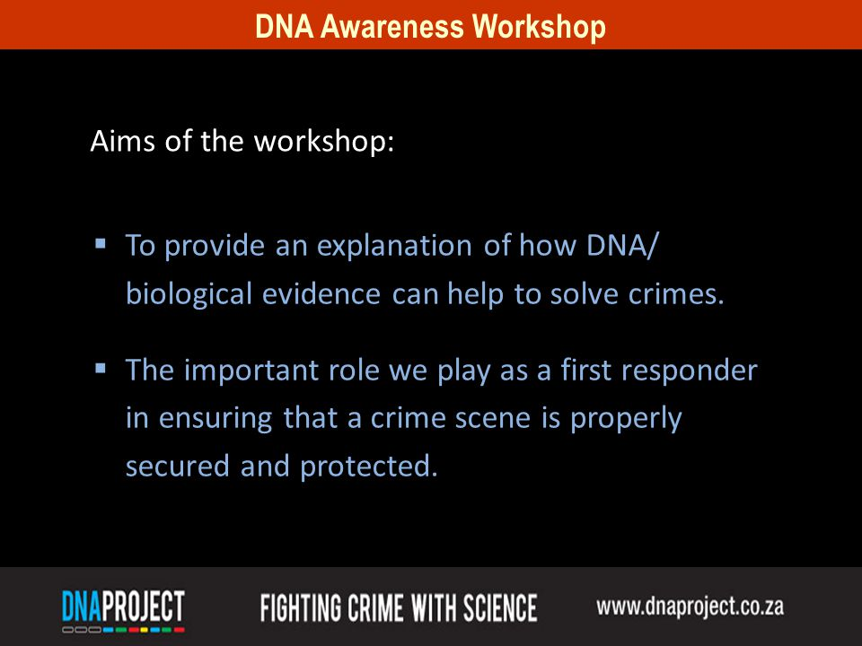 Aims of the workshop: To provide an explanation of how DNA/ biological evidence can help to solve crimes.