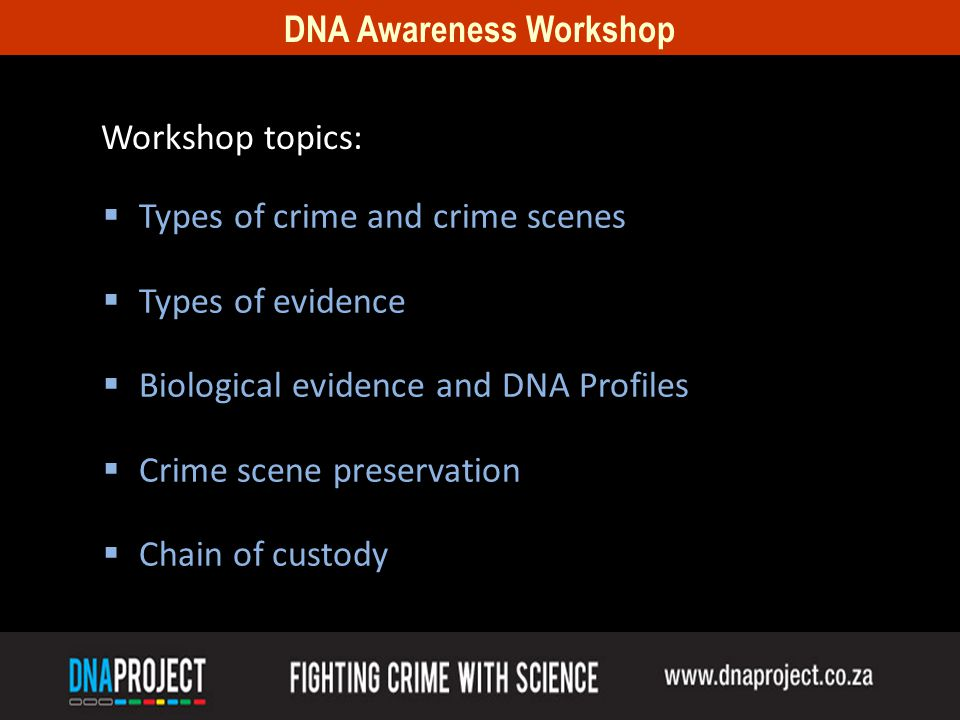 DNA Awareness Workshop Types of crime and crime scenes Types of evidence Biological evidence and DNA Profiles Crime scene preservation Chain of custody Workshop topics: