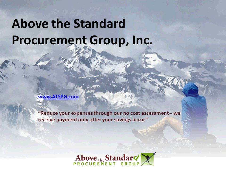 Above the Standard Procurement Group, Inc. www.ATSPG.com Reduce your expenses through our no cost assessment – we receive payment only after your savi