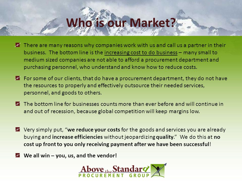 Who is our Market? There are many reasons why companies work with us and call us a partner in their business. The bottom line is the increasing cost t