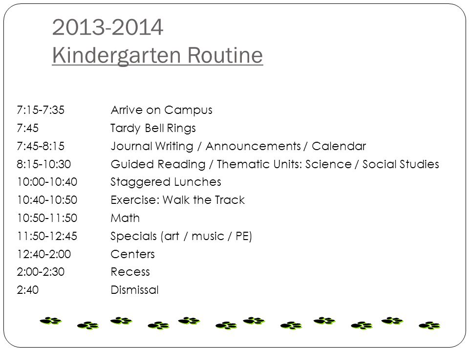 2013-2014 Kindergarten Routine 7:15-7:35 Arrive on Campus 7:45 Tardy Bell Rings 7:45-8:15 Journal Writing / Announcements / Calendar 8:15-10:30 Guided Reading / Thematic Units: Science / Social Studies 10:00-10:40 Staggered Lunches 10:40-10:50 Exercise: Walk the Track 10:50-11:50Math 11:50-12:45 Specials (art / music / PE) 12:40-2:00 Centers 2:00-2:30 Recess 2:40 Dismissal