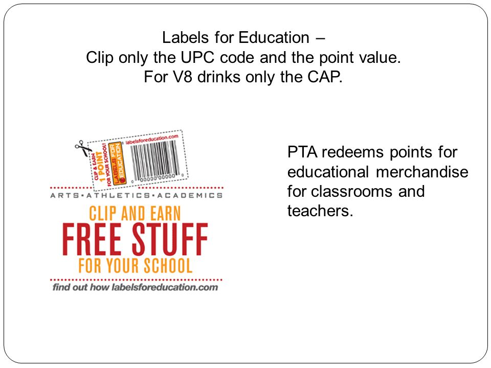 Labels for Education – Clip only the UPC code and the point value. For V8 drinks only the CAP. PTA redeems points for educational merchandise for clas